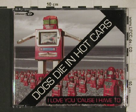 Dogs Die in Hot Cars: I Love You 'Cause I Have to+1+video, V2(), EU, 2004 - CD5inch - 80478 - 1,50 Euro